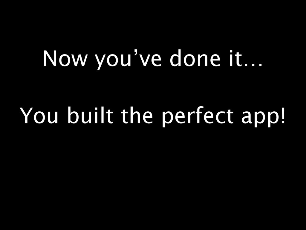 Now you've done it… You built the perfect app!