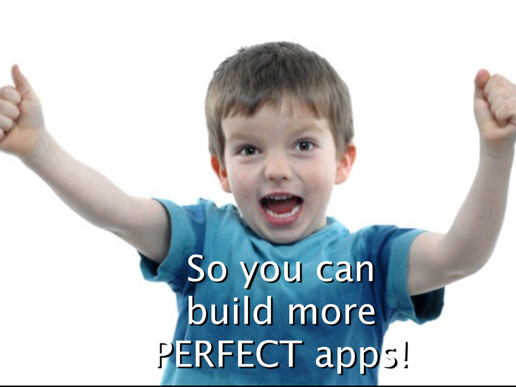 So you can build more PERFECT apps!