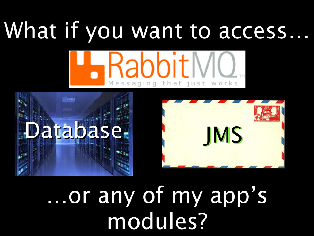 Database JMS …or any of my app's modules? What ...