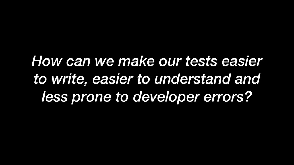 How can we make our tests easier to write, easi...