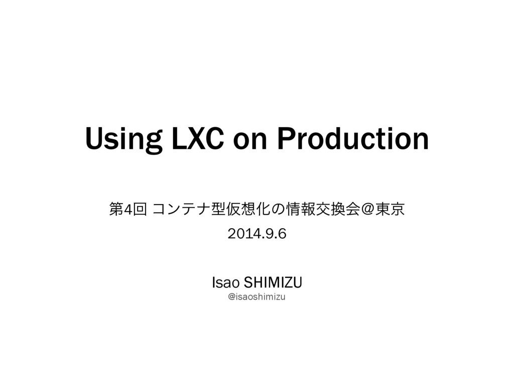 Using LXC on Production ୈ4ճ ίϯςφܕԾ૝Խͷ৘ใަ׵ձˏ౦ژ 2...