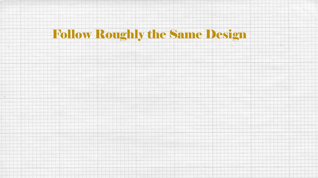 Follow Roughly the Same Design