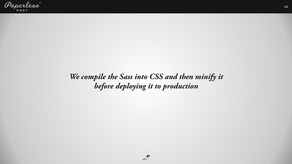 44 We compile the Sass into CSS and then minify...