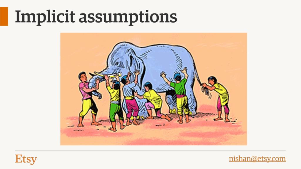 nishan@etsy.com Implicit assumptions