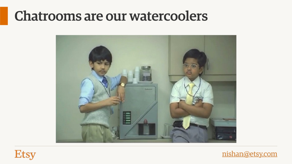 nishan@etsy.com Chatrooms are our watercoolers