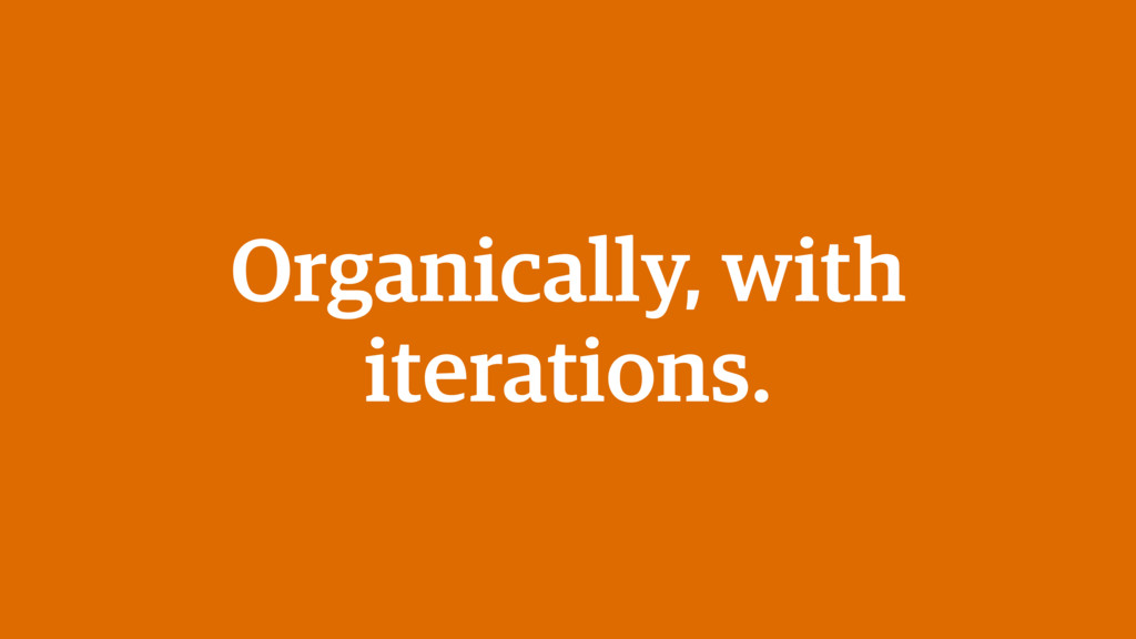 Organically, with iterations.