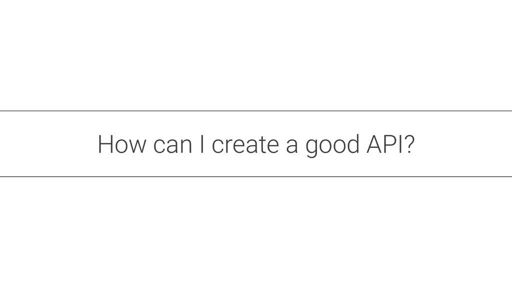 How can I create a good API?