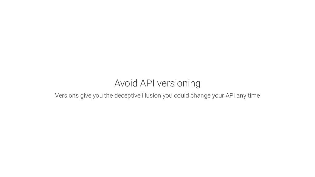 Avoid API versioning Versions give you the dece...
