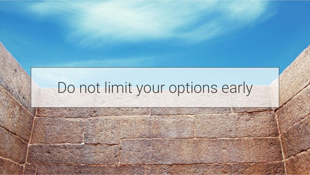 Do not limit your options early