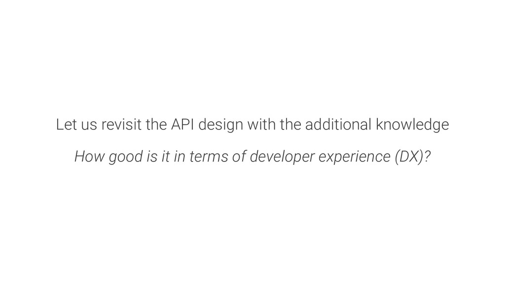 Let us revisit the API design with the addition...