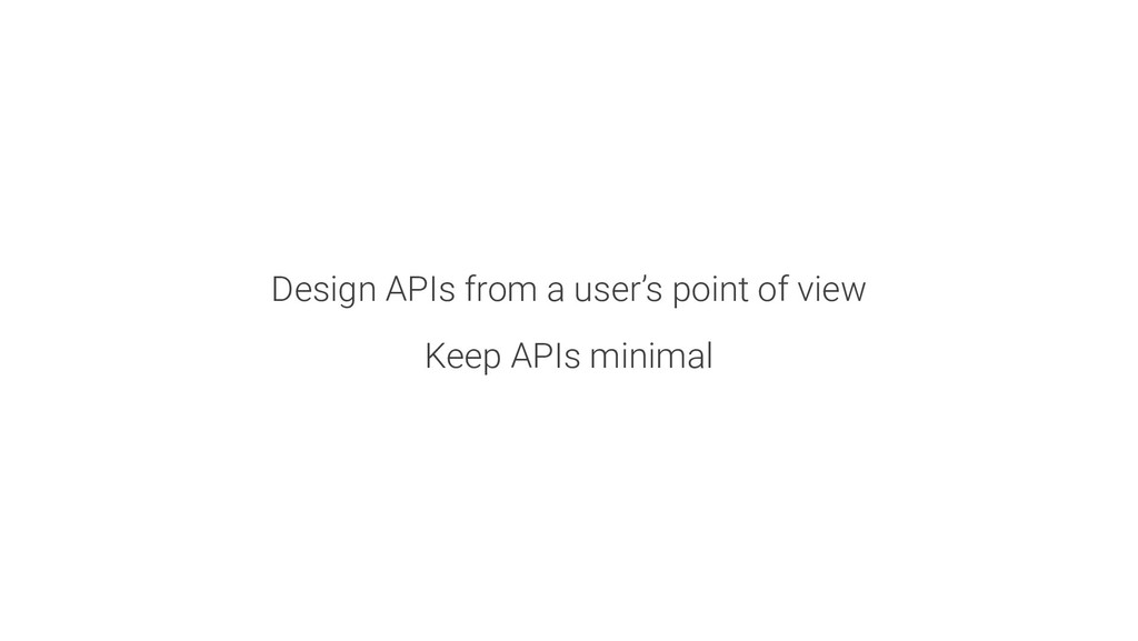 Design APIs from a user's point of view Keep AP...