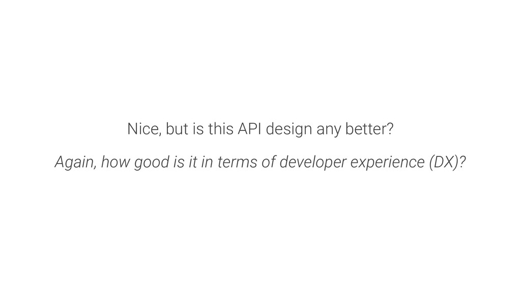 Nice, but is this API design any better? Again,...