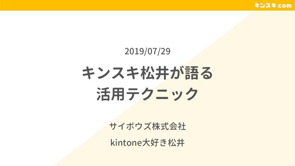 キンスキ松井が語る 活用テクニック サイボウズ株式会社 kintone大好き松井 2019/0...