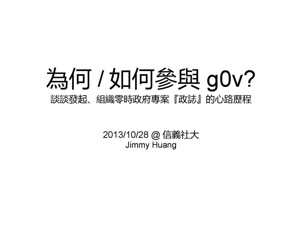 為何 / 如何參與 g0v? 談談發起、組織零時政府專案『政誌』的心路歷程 2013/10/2...