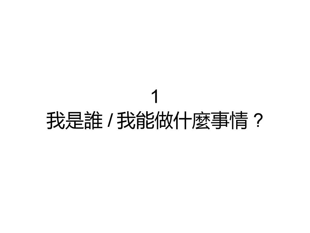 1 我是誰 / 我能做什麼事情 ?