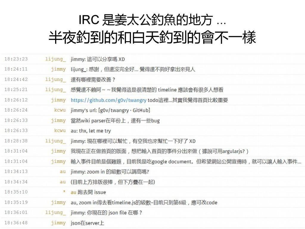 IRC 是姜太公釣魚的地方 ... 半夜釣到的和白天釣到的會不一樣