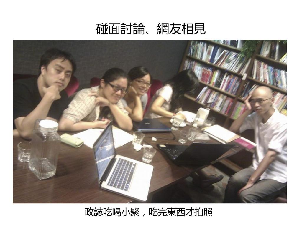 碰面討論、網友相見 政誌吃喝小聚,吃完東西才拍照
