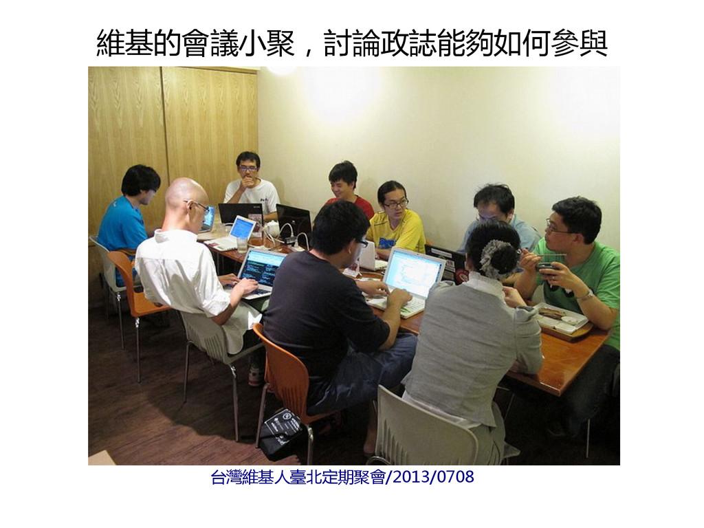 台灣維基人臺北定期聚會/2013/0708 維基的會議小聚,討論政誌能夠如何參與