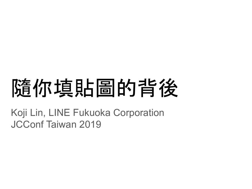 隨你填貼圖的背後 Koji Lin, LINE Fukuoka Corporation JCC...
