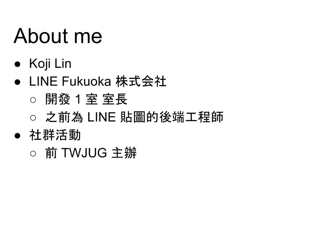About me ● Koji Lin ● LINE Fukuoka 株式会社 ○ 開發 1 ...