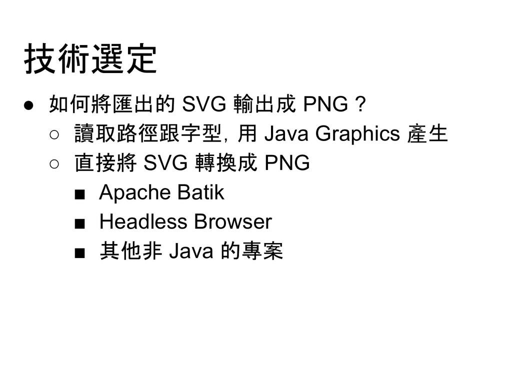 技術選定 ● 如何將匯出的 SVG 輸出成 PNG ? ○ 讀取路徑跟字型,用 Java Gr...