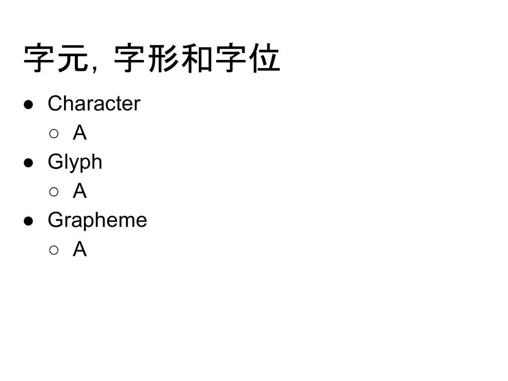 字元,字形和字位 ● Character ○ A ● Glyph ○ A ● Grapheme...