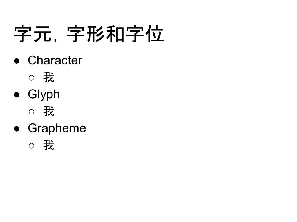 字元,字形和字位 ● Character ○ 我 ● Glyph ○ 我 ● Grapheme...