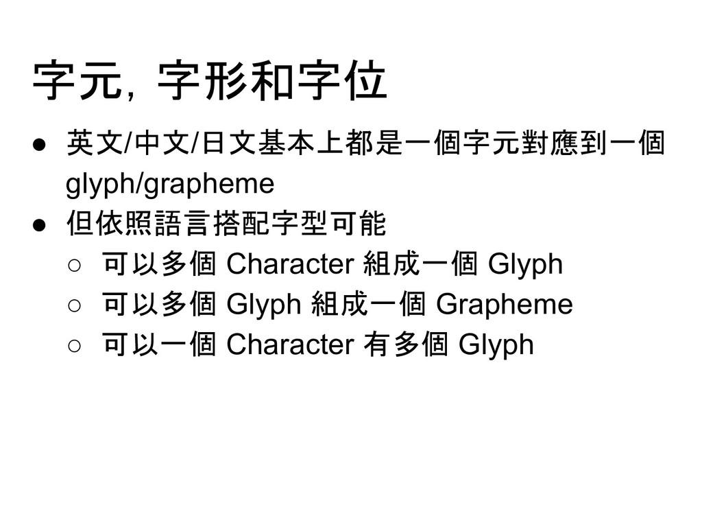 字元,字形和字位 ● 英文/中文/日文基本上都是一個字元對應到一個 glyph/graphem...