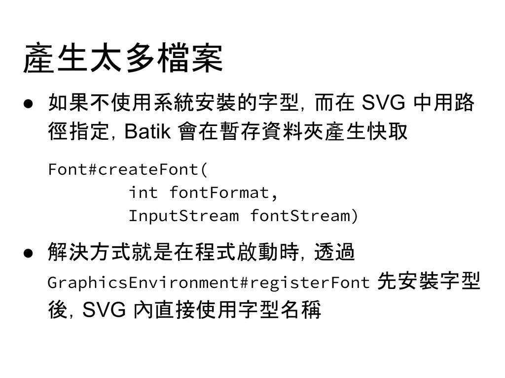 產生太多檔案 ● 如果不使用系統安裝的字型,而在 SVG 中用路 徑指定,Batik 會在暫存...