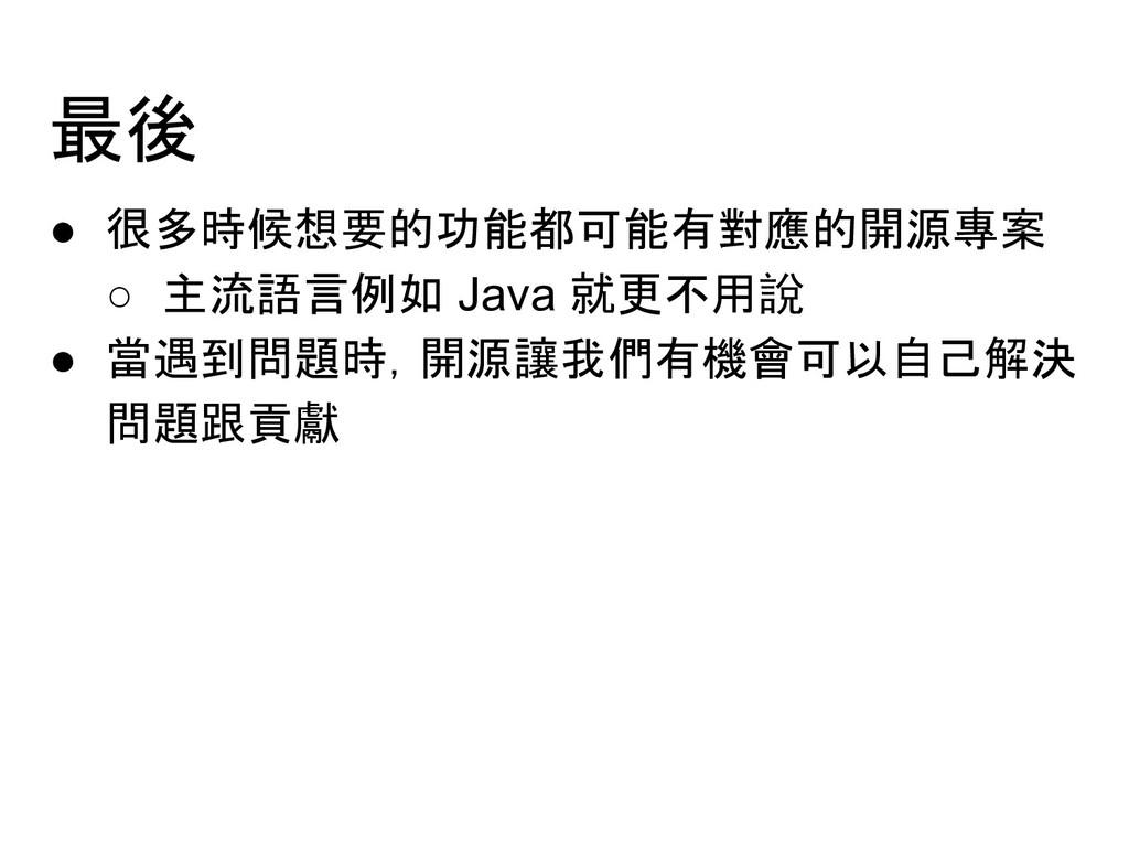 最後 ● 很多時候想要的功能都可能有對應的開源專案 ○ 主流語言例如 Java 就更不用說 ●...