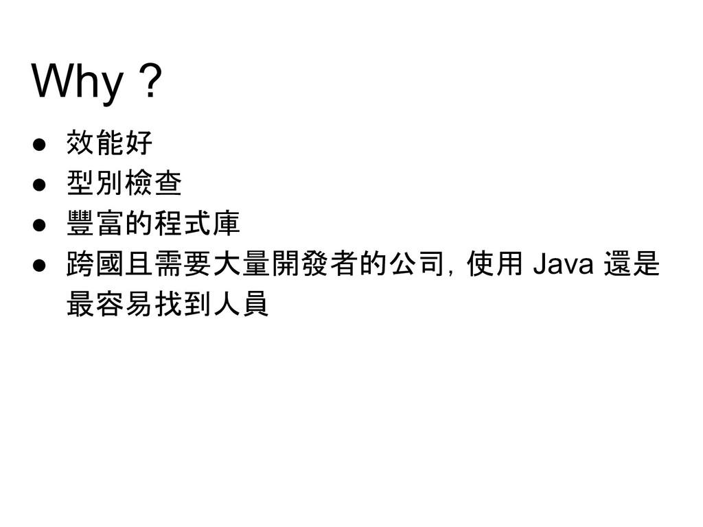 Why ? ● 效能好 ● 型別檢查 ● 豐富的程式庫 ● 跨國且需要大量開發者的公司,使用 ...