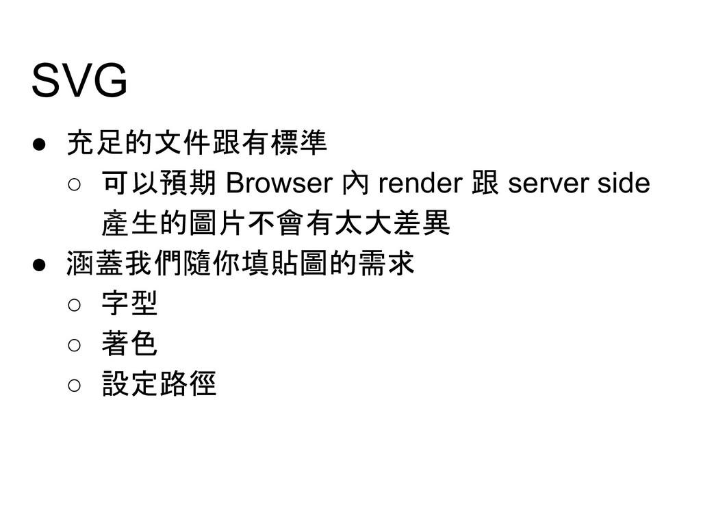 SVG ● 充足的文件跟有標準 ○ 可以預期 Browser 內 render 跟 serve...
