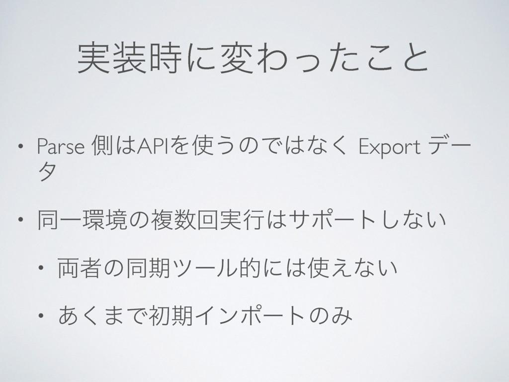 ࣮ʹมΘͬͨ͜ͱ • Parse ଆAPIΛ͏ͷͰͳ͘ Export σʔ λ • ...