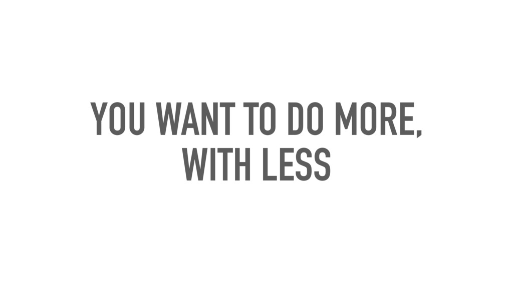 YOU WANT TO DO MORE, WITH LESS