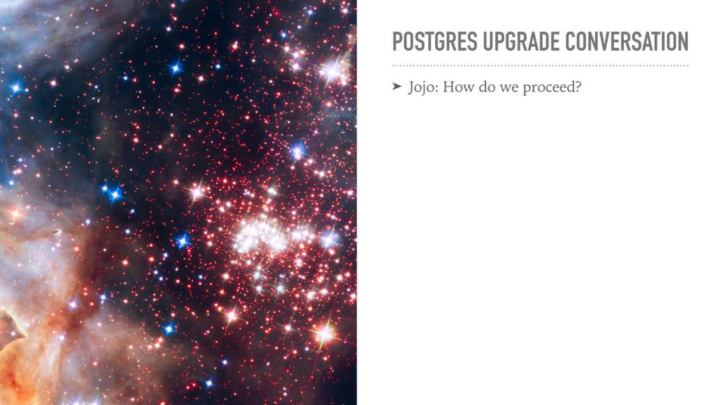 POSTGRES UPGRADE CONVERSATION ➤ Jojo: How do we...