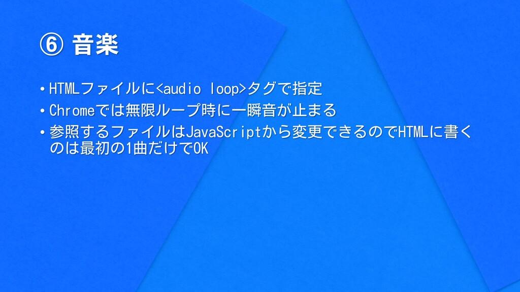 ⑥ 音楽 • HTMLファイルに<audio loop>タグで指定 • Chromeでは無限ル...