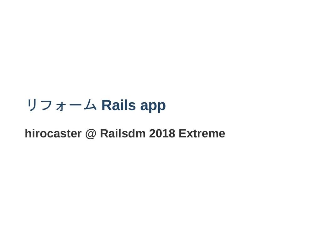 リフォーム Rails app hirocaster @ Railsdm 2018 Extre...