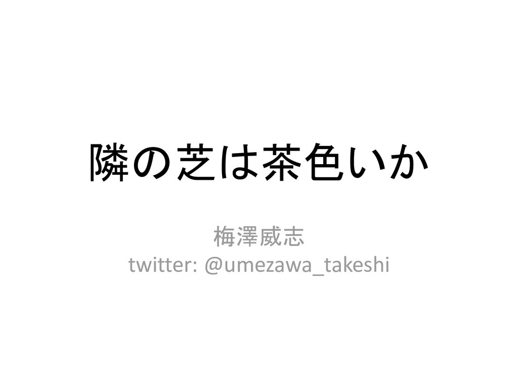隣の芝は茶色いか 梅澤威志 twitter: @umezawa_takeshi