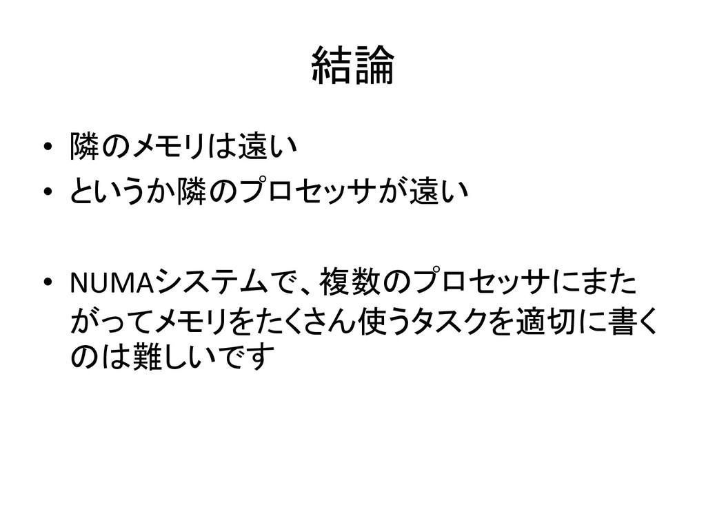 結論 • 隣のメモリは遠い • というか隣のプロセッサが遠い • NUMAシステムで、複数のプ...