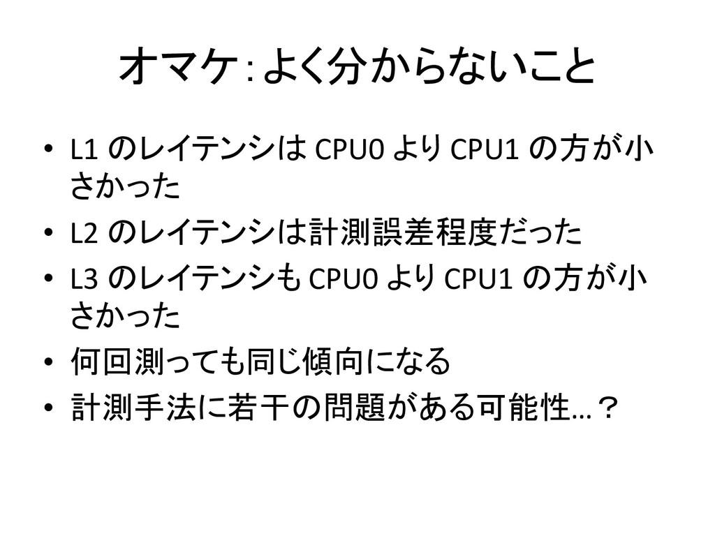 オマケ:よく分からないこと • L1 のレイテンシは CPU0 より CPU1 の方が小 さか...