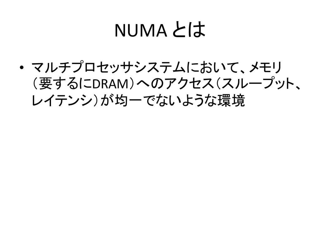 NUMA とは • マルチプロセッサシステムにおいて、メモリ (要するにDRAM)へのアクセス...