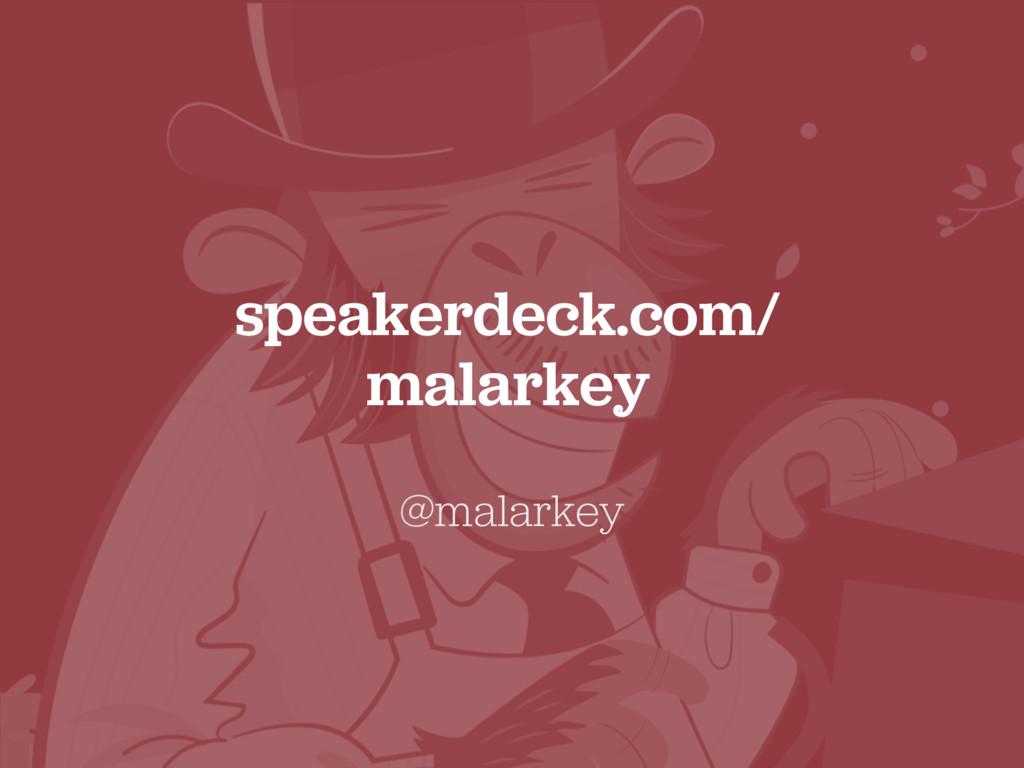 speakerdeck.com/ malarkey @malarkey