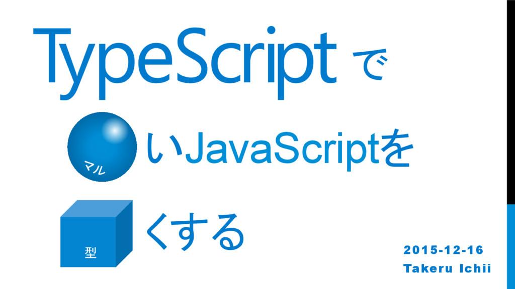 で いJavaScriptを くする 2015-12-16 Takeru Ichii ...