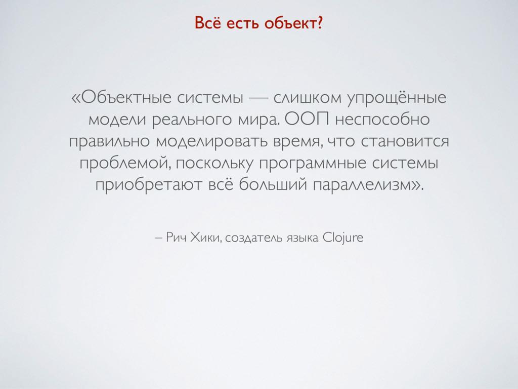 – Рич Хики, создатель языка Clojure «Объектные ...