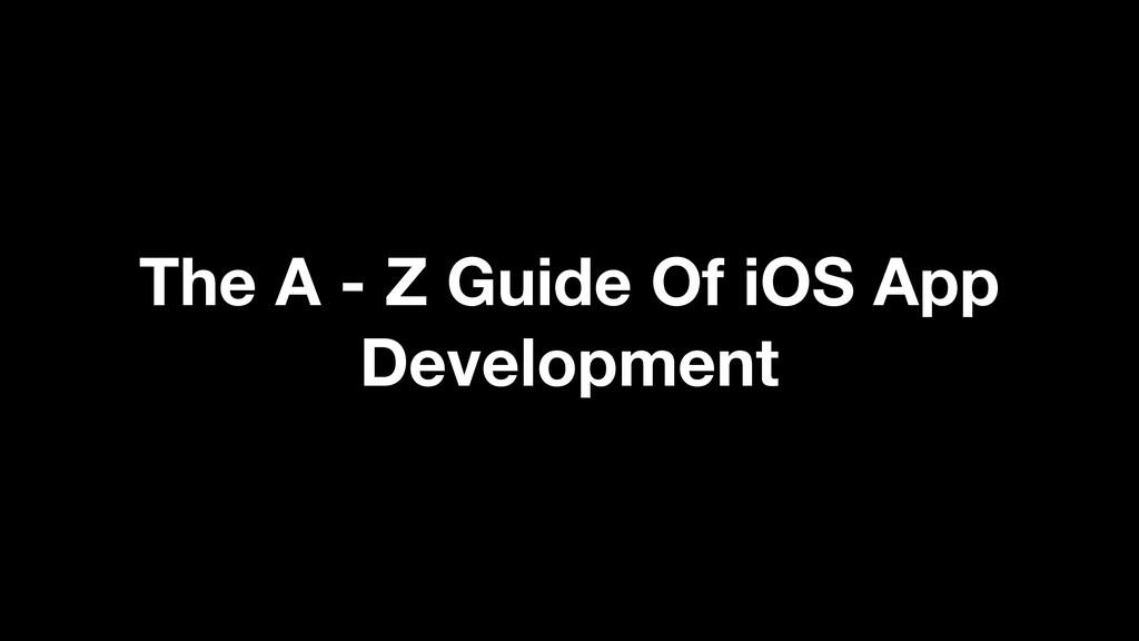 The A - Z Guide Of iOS App Development