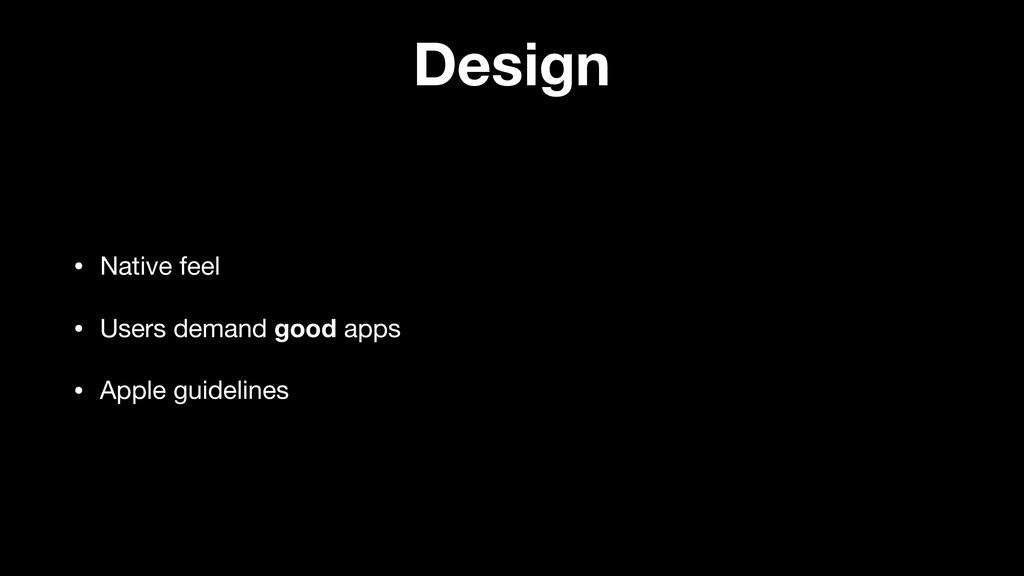 Design • Native feel  • Users demand good apps ...