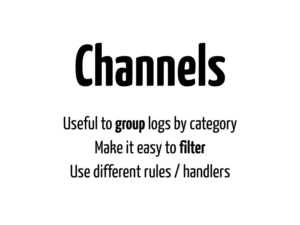 Channels Useful to group logs by category Make ...