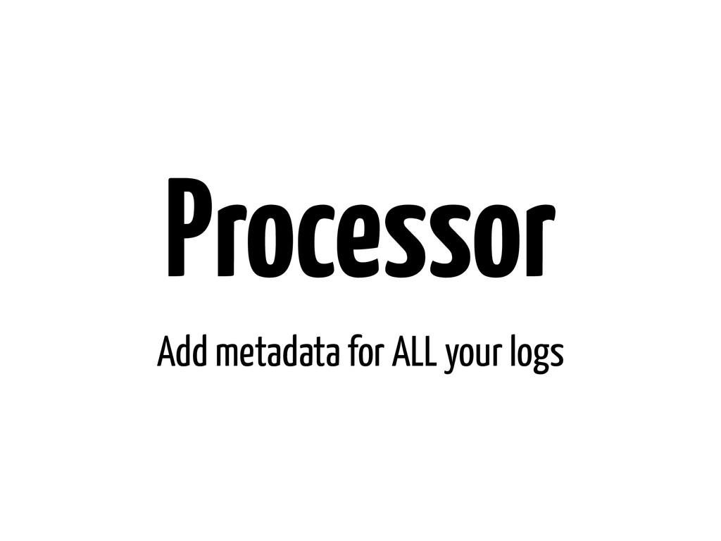 Processor Add metadata for ALL your logs