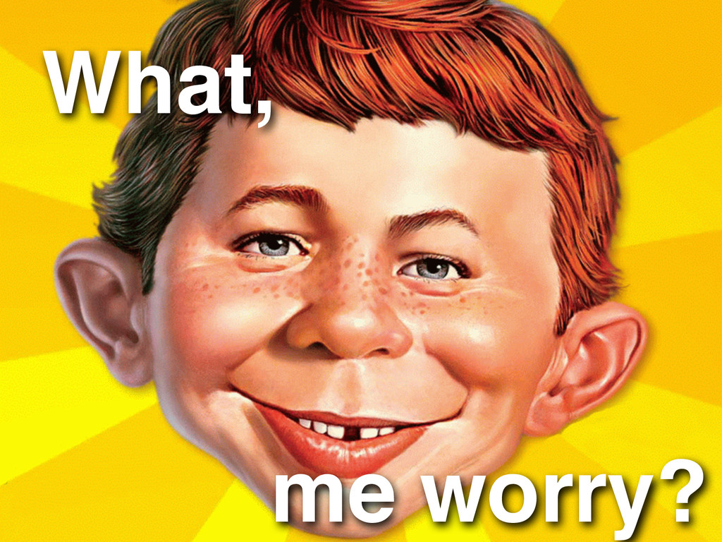 me worry? What,