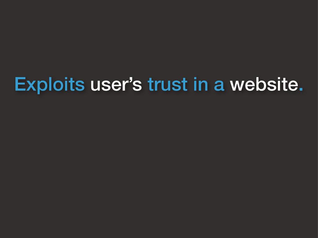 Exploits user's trust in a website.